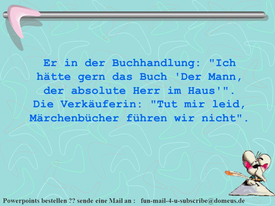 Powerpoints bestellen ?? sende eine Mail an : fun-mail-4-u-subscribe@domeus.de Er in der Buchhandlung: