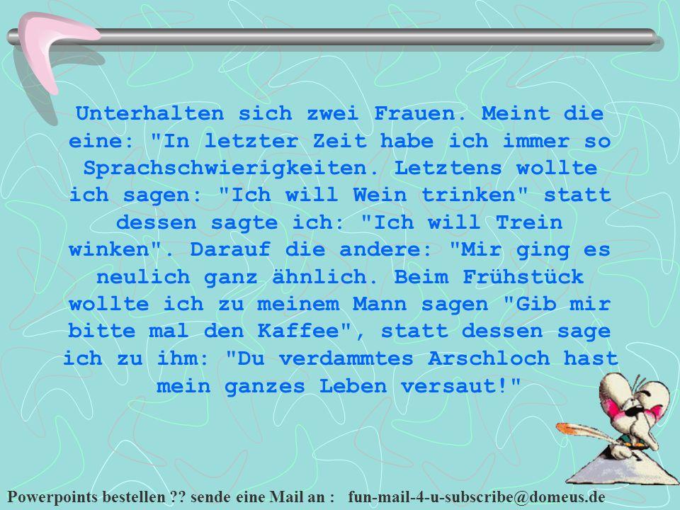 Powerpoints bestellen ?? sende eine Mail an : fun-mail-4-u-subscribe@domeus.de Unterhalten sich zwei Frauen. Meint die eine:
