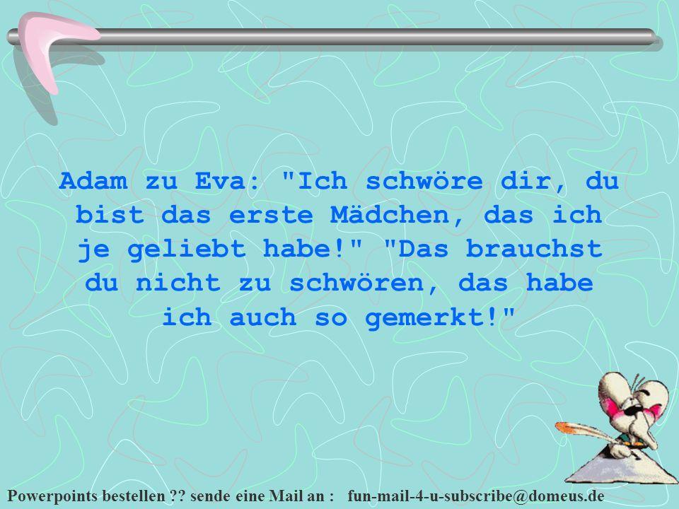 Powerpoints bestellen ?? sende eine Mail an : fun-mail-4-u-subscribe@domeus.de Adam zu Eva: