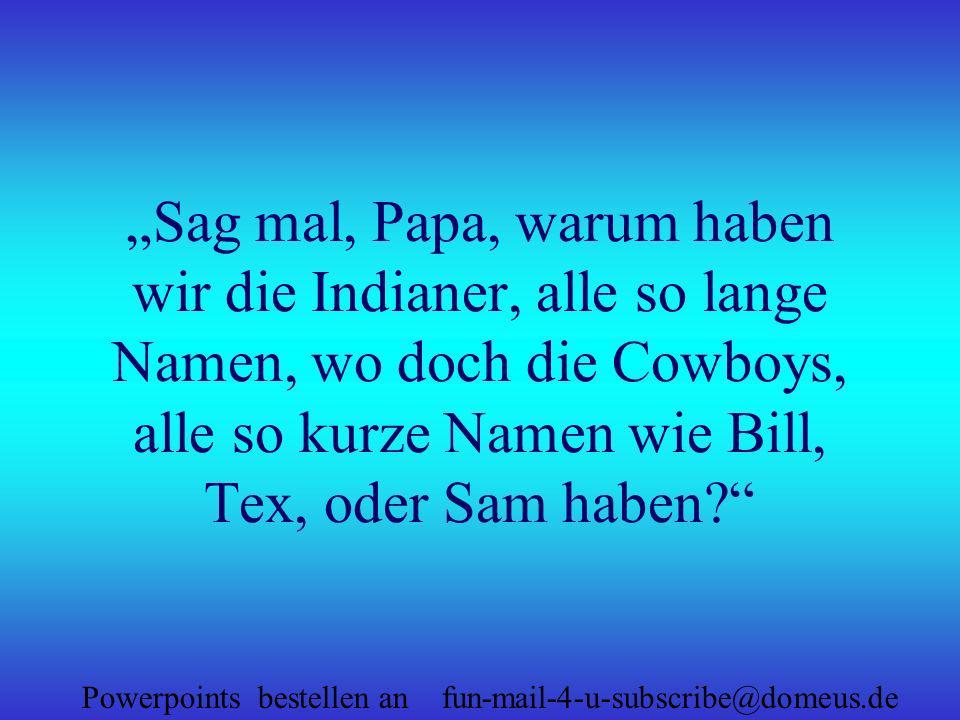 Powerpoints bestellen an fun-mail-4-u-subscribe@domeus.de Sag mal, Papa, warum haben wir die Indianer, alle so lange Namen, wo doch die Cowboys, alle so kurze Namen wie Bill, Tex, oder Sam haben