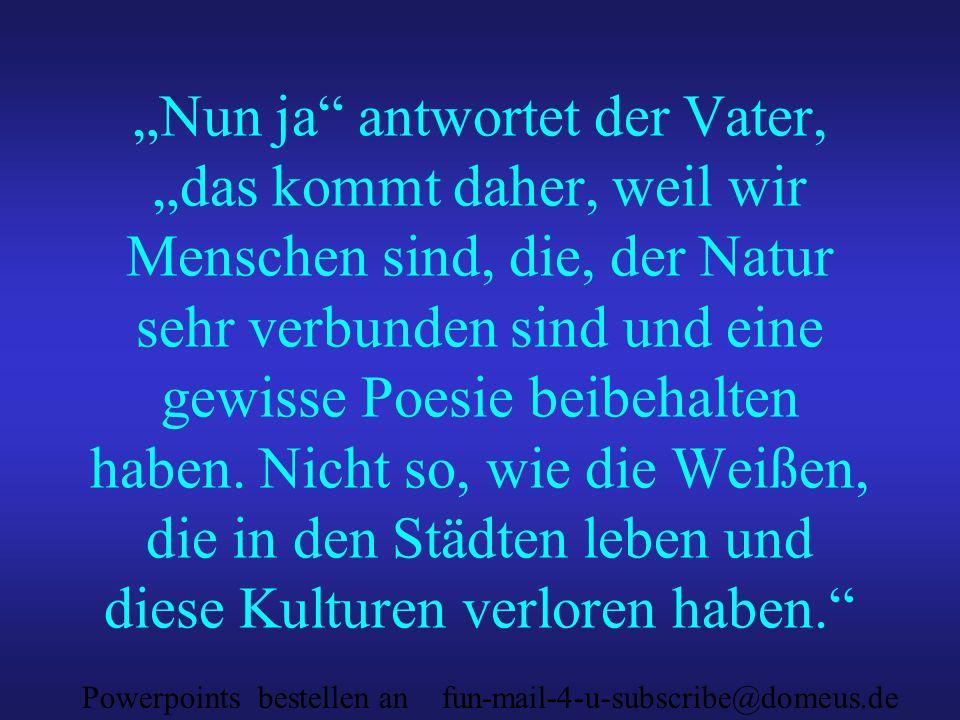 Powerpoints bestellen an fun-mail-4-u-subscribe@domeus.de Nun ja antwortet der Vater, das kommt daher, weil wir Menschen sind, die, der Natur sehr verbunden sind und eine gewisse Poesie beibehalten haben.