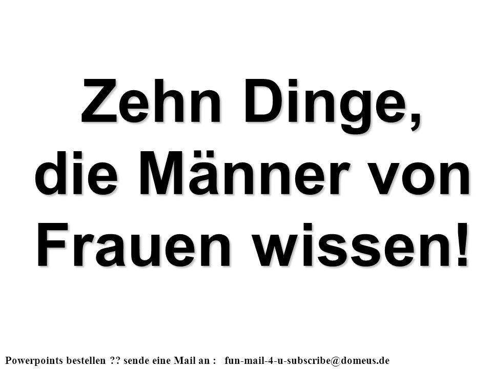 Powerpoints bestellen ?? sende eine Mail an : fun-mail-4-u-subscribe@domeus.de Zehn Dinge, die Männer von Frauen wissen!