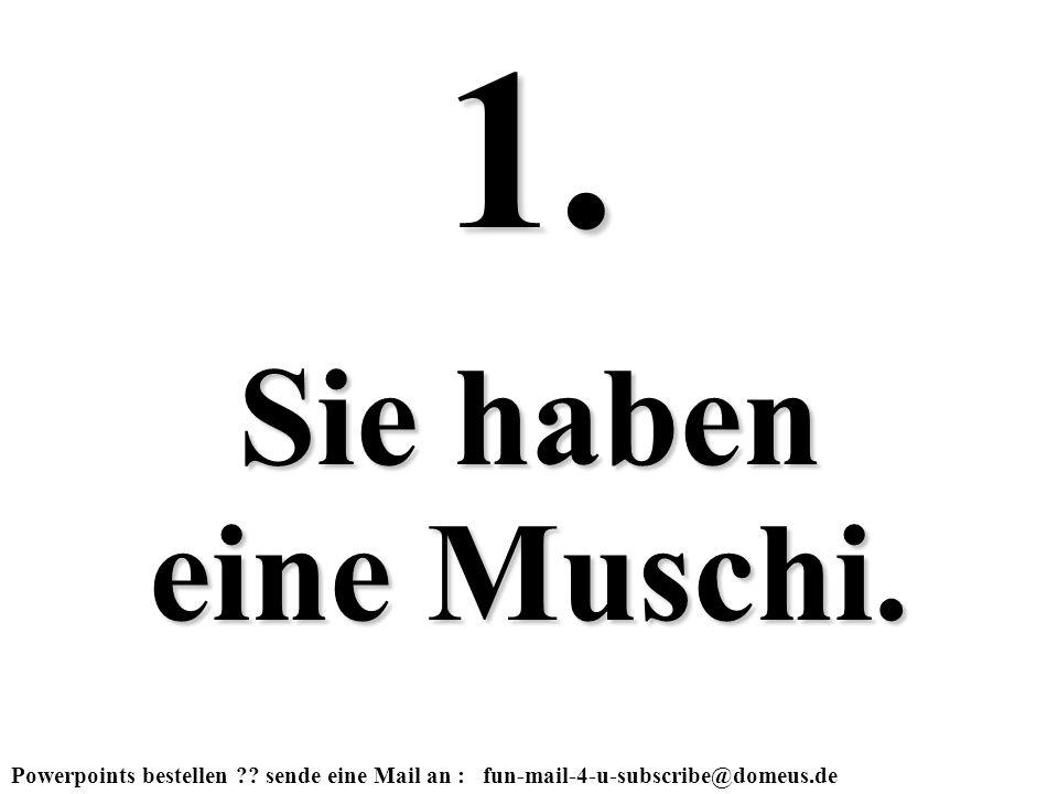 Powerpoints bestellen ?? sende eine Mail an : fun-mail-4-u-subscribe@domeus.de Sie haben eine Muschi. 1.