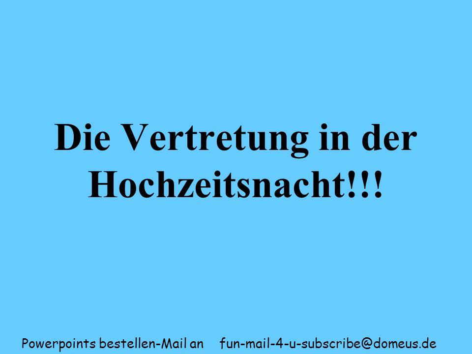 Powerpoints bestellen-Mail an fun-mail-4-u-subscribe@domeus.de Die Vertretung in der Hochzeitsnacht!!!