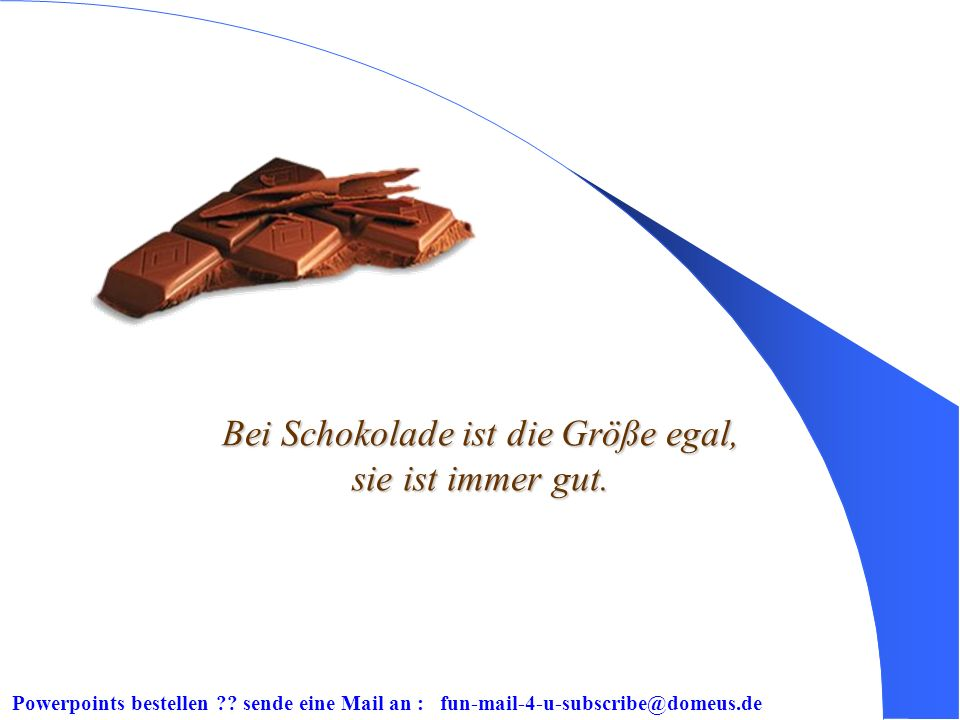 Powerpoints bestellen ?? sende eine Mail an : fun-mail-4-u-subscribe@domeus.de Schokolade essen, dauert so lange, wie man will.