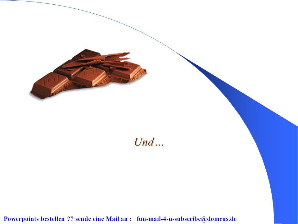 Powerpoints bestellen ?? sende eine Mail an : fun-mail-4-u-subscribe@domeus.de Bei Schokolade ist die Größe egal, sie ist immer gut.