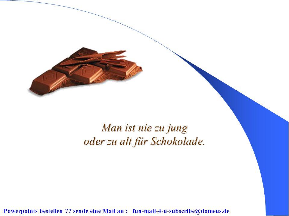 Powerpoints bestellen ?? sende eine Mail an : fun-mail-4-u-subscribe@domeus.de Von Schokolade wird man nicht schwanger.