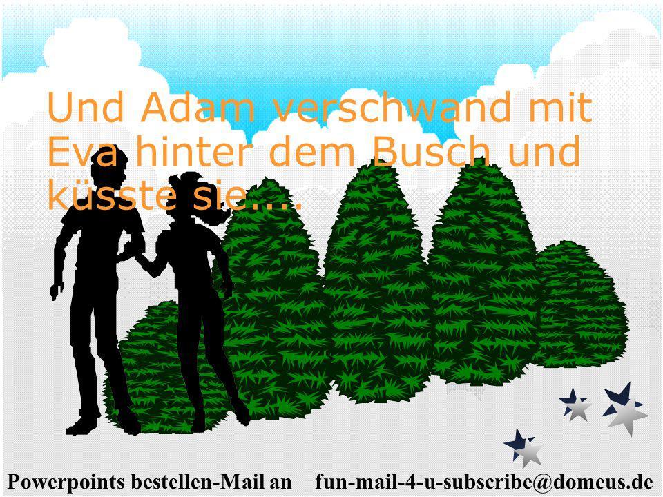 Powerpoints bestellen-Mail an fun-mail-4-u-subscribe@domeus.de Und Adam verschwand mit Eva hinter dem Busch und küsste sie....