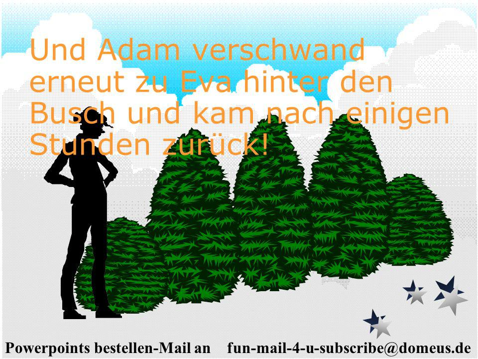 Powerpoints bestellen-Mail an fun-mail-4-u-subscribe@domeus.de Und Adam verschwand erneut zu Eva hinter den Busch und kam nach einigen Stunden zurück!