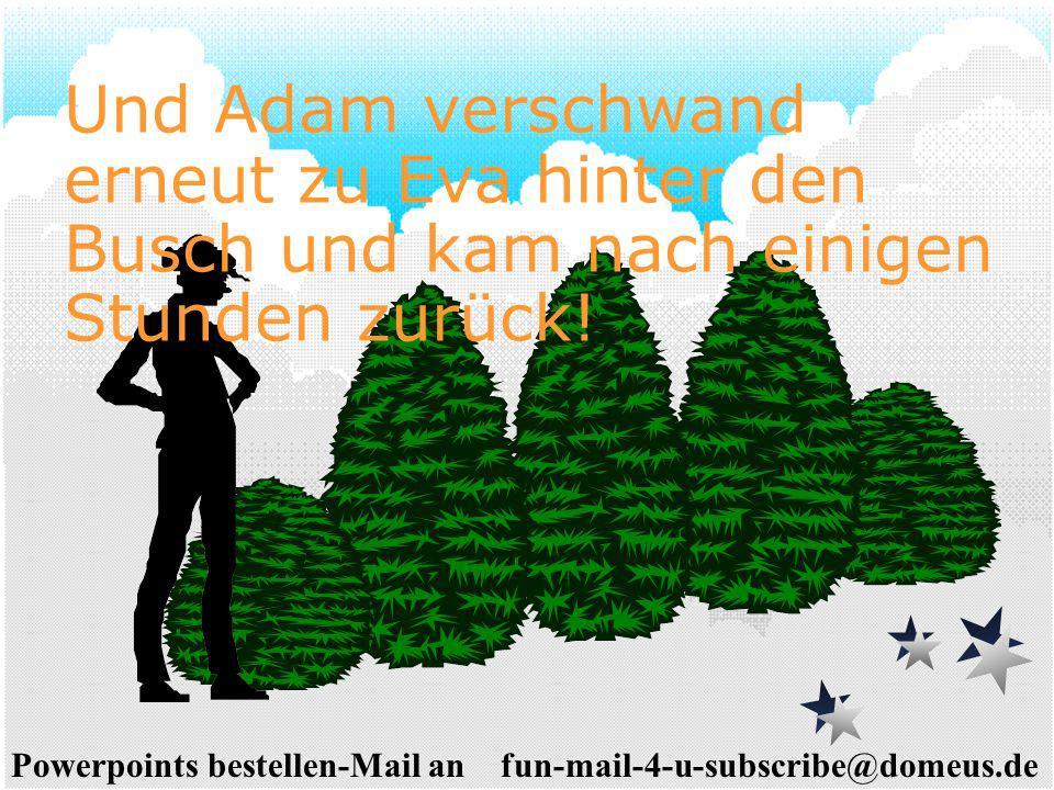 Powerpoints bestellen-Mail an fun-mail-4-u-subscribe@domeus.de Und Adam verschwand erneut zu Eva hinter den Busch und kam nach einigen Stunden zurück!