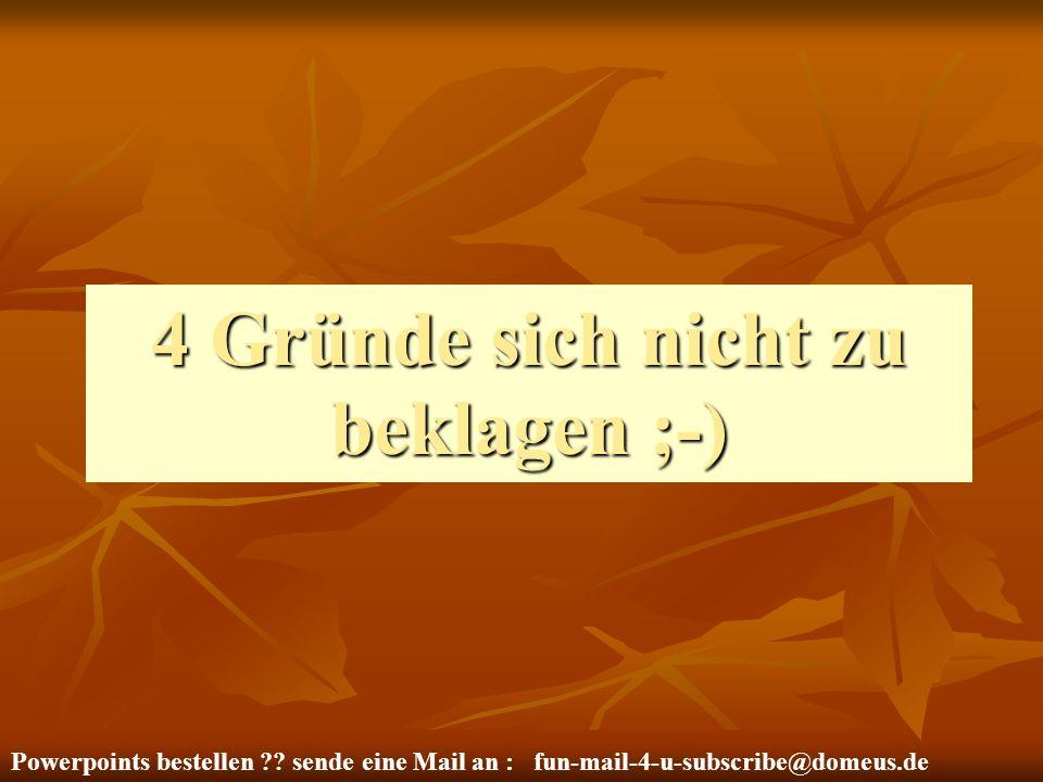 Powerpoints bestellen ?? sende eine Mail an : fun-mail-4-u-subscribe@domeus.de 4 Gründe sich nicht zu beklagen ;-)