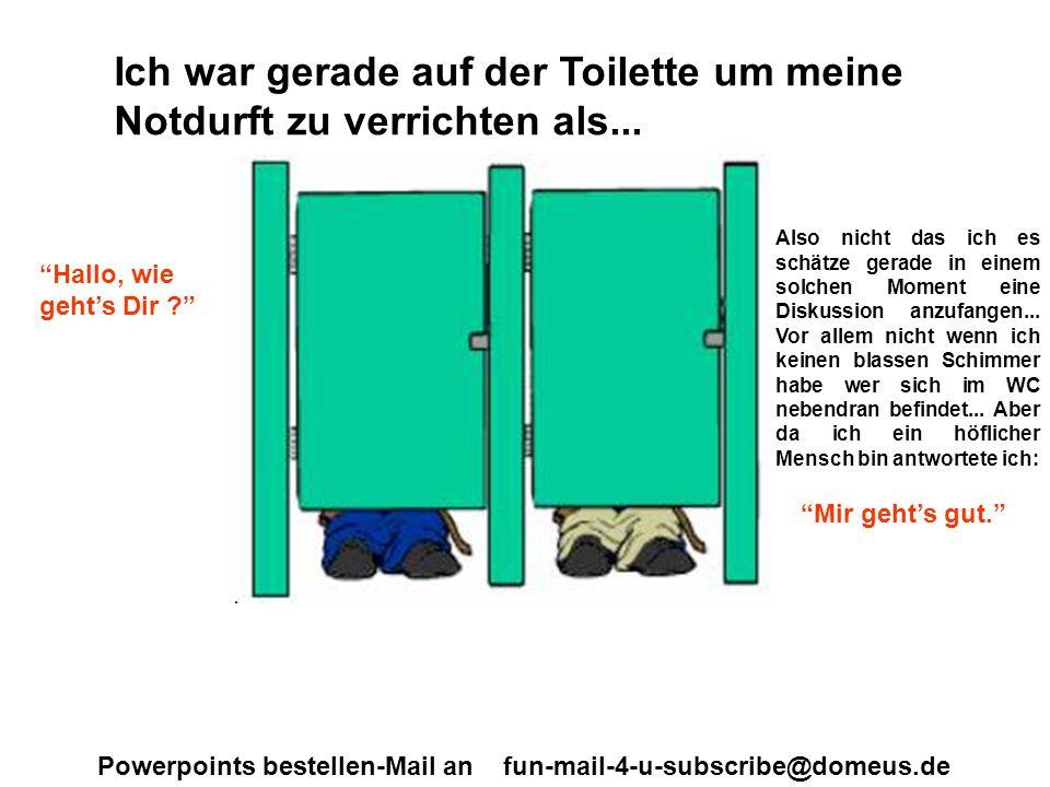 Powerpoints bestellen-Mail an fun-mail-4-u-subscribe@domeus.de...und schon kam die nächste Frage : Was tust Du gerade ? Welch blöde Frage!!.