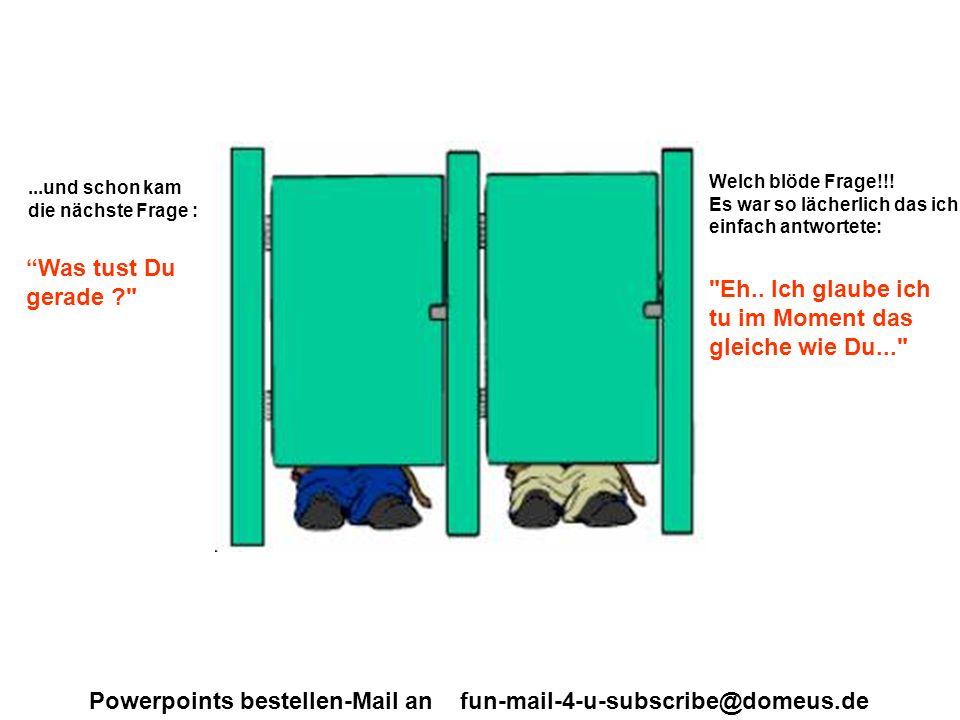 Powerpoints bestellen-Mail an fun-mail-4-u-subscribe@domeus.de...und schon kam die nächste Frage : Was tust Du gerade Welch blöde Frage!!.