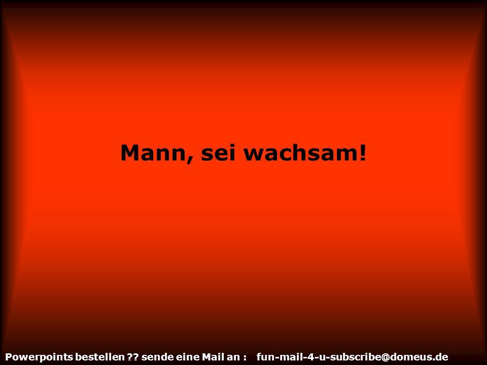 Powerpoints bestellen ?? sende eine Mail an : fun-mail-4-u-subscribe@domeus.de Mann, sei wachsam!