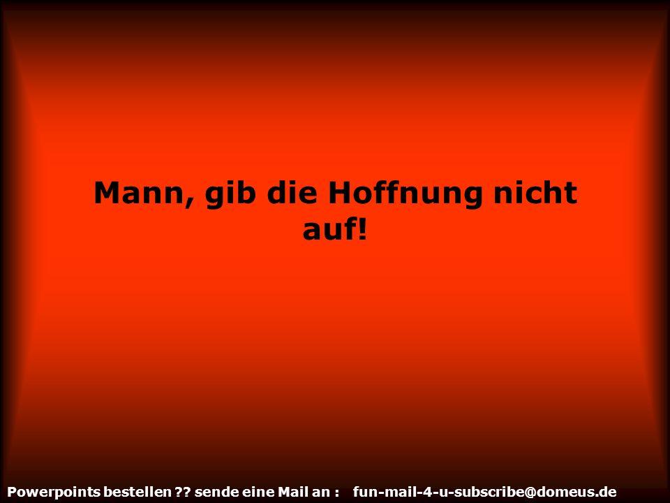 Powerpoints bestellen ?? sende eine Mail an : fun-mail-4-u-subscribe@domeus.de Mann, lass auch mal los!