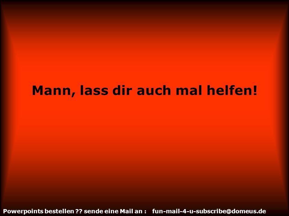 Powerpoints bestellen ?? sende eine Mail an : fun-mail-4-u-subscribe@domeus.de Mann, stau keine Aggressionen auf!