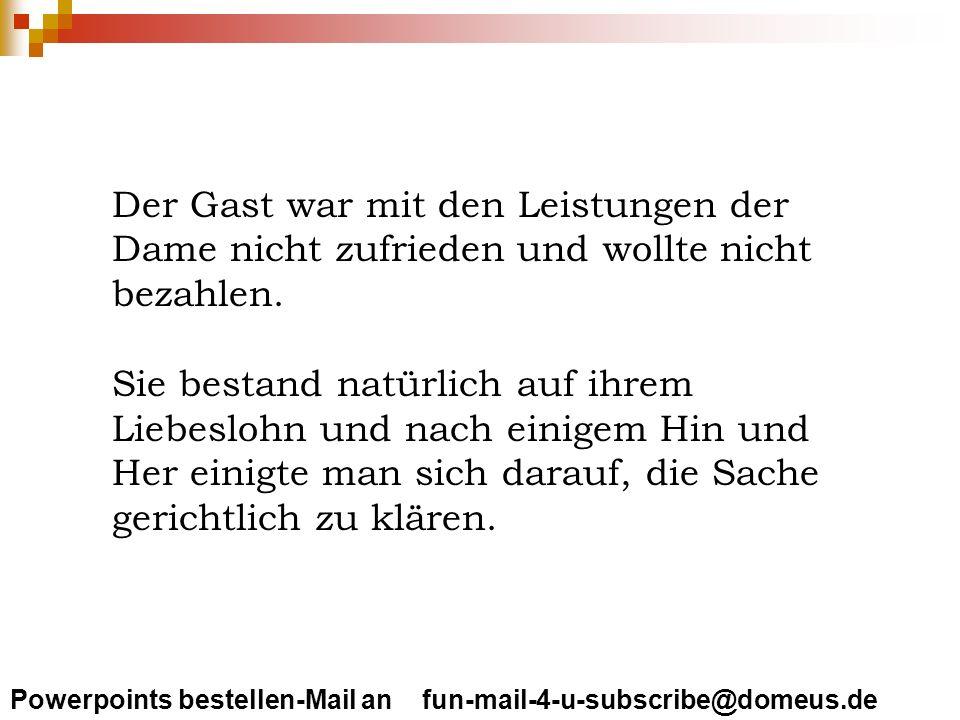 Powerpoints bestellen-Mail an fun-mail-4-u-subscribe@domeus.de Der Gast war mit den Leistungen der Dame nicht zufrieden und wollte nicht bezahlen. Sie