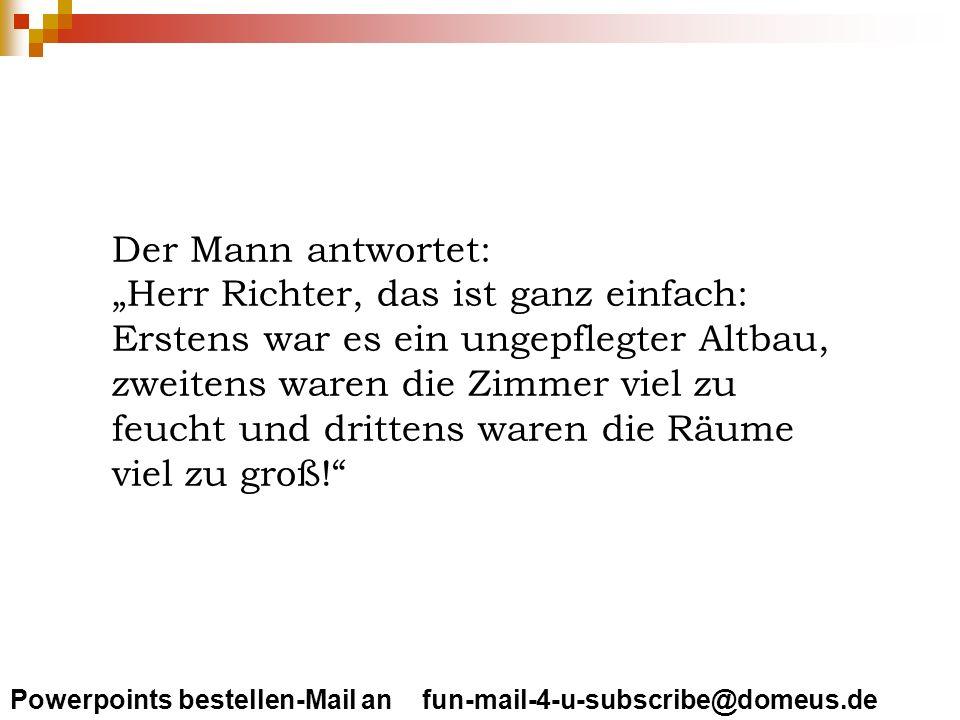 Powerpoints bestellen-Mail an fun-mail-4-u-subscribe@domeus.de Darauf der Richter: Das sind ja schwere Anschuldigungen.