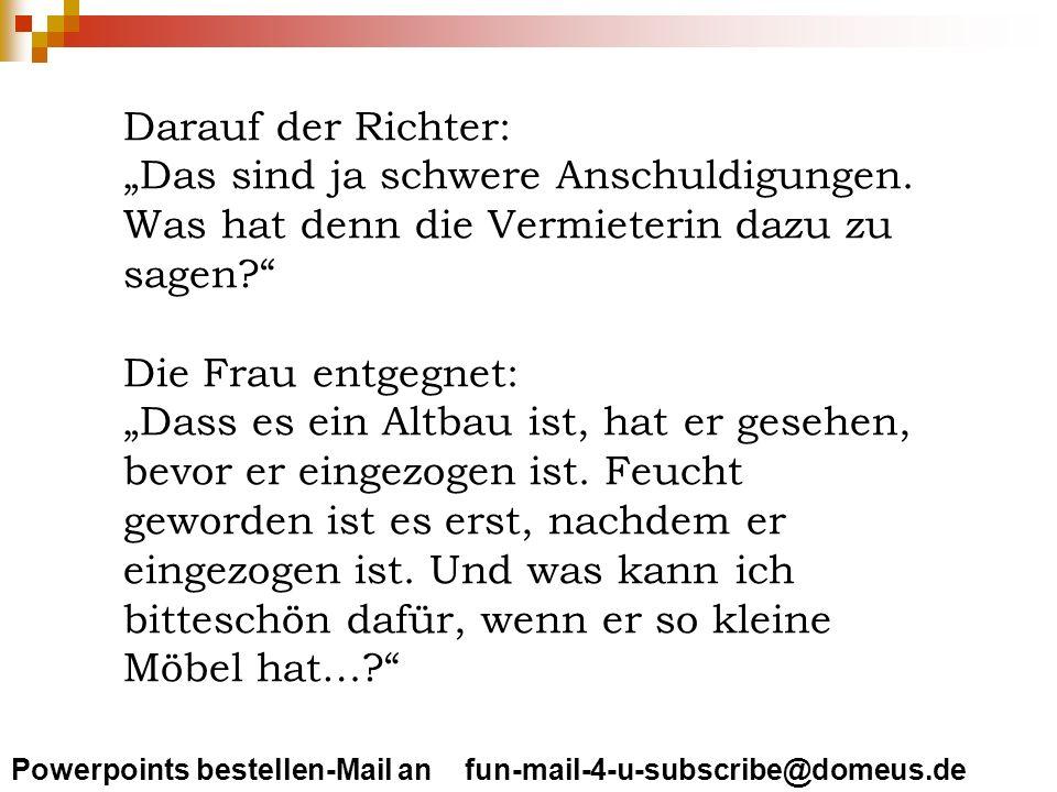 Powerpoints bestellen-Mail an fun-mail-4-u-subscribe@domeus.de Darauf der Richter: Das sind ja schwere Anschuldigungen. Was hat denn die Vermieterin d