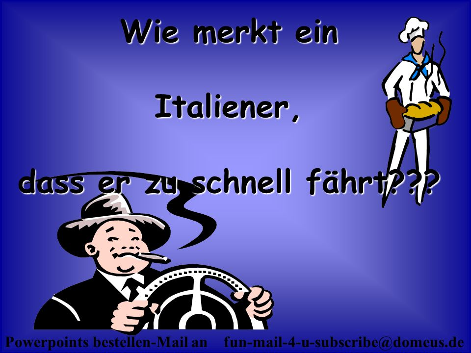 Powerpoints bestellen-Mail an fun-mail-4-u-subscribe@domeus.de Wie merkt ein Italiener, dass er zu schnell fährt???