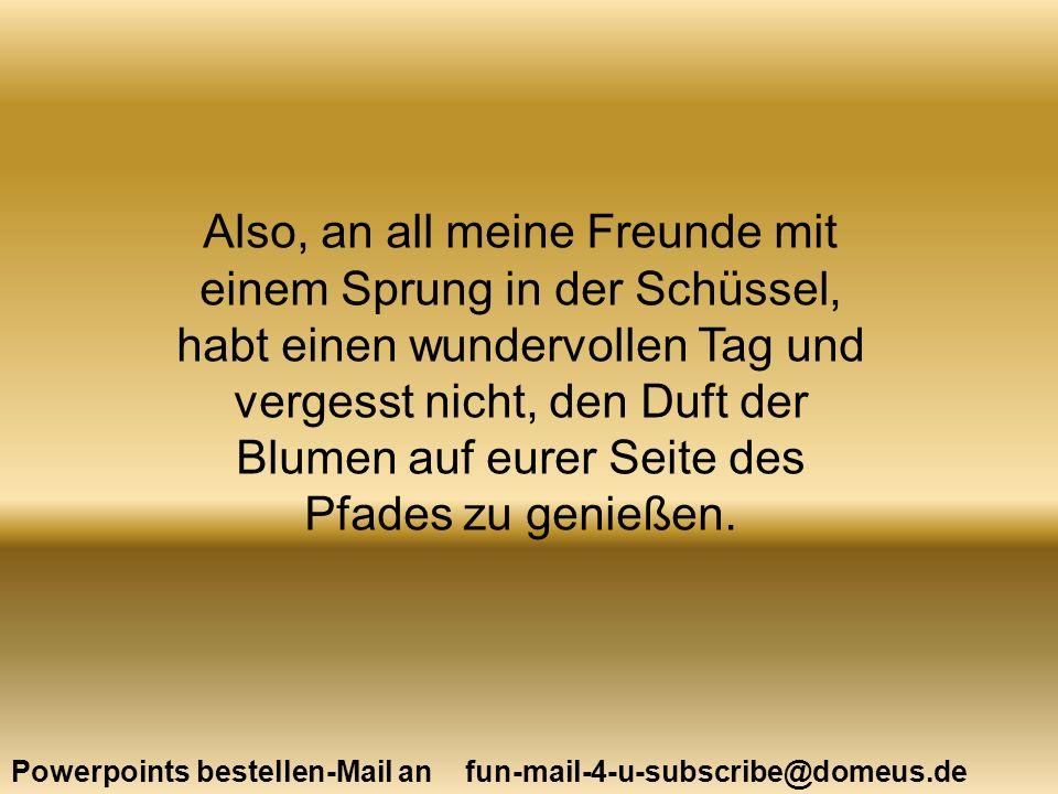 Powerpoints bestellen-Mail an fun-mail-4-u-subscribe@domeus.de Also, an all meine Freunde mit einem Sprung in der Schüssel, habt einen wundervollen Ta