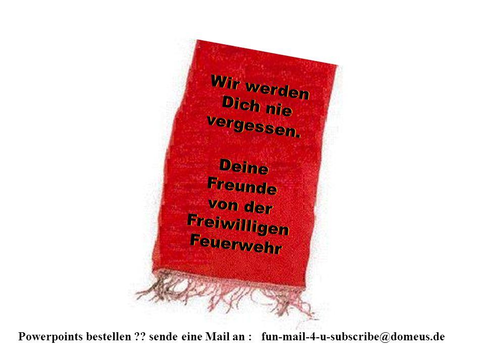 Powerpoints bestellen ?? sende eine Mail an : fun-mail-4-u-subscribe@domeus.de Wir werden Dich nie vergessen. Wir werden Dich nie vergessen. Deine Fre