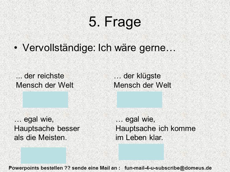 Powerpoints bestellen . sende eine Mail an : fun-mail-4-u-subscribe@domeus.de 5.