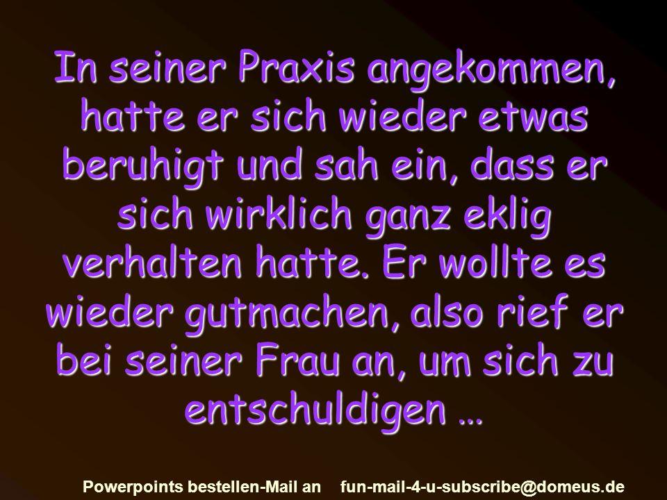 Powerpoints bestellen-Mail an fun-mail-4-u-subscribe@domeus.de In seiner Praxis angekommen, hatte er sich wieder etwas beruhigt und sah ein, dass er sich wirklich ganz eklig verhalten hatte.