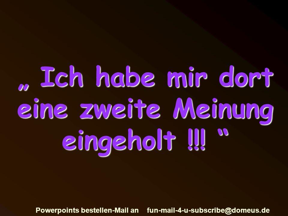 Powerpoints bestellen-Mail an fun-mail-4-u-subscribe@domeus.de Ich habe mir dort eine zweite Meinung eingeholt !!.