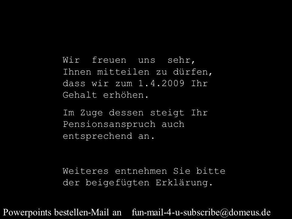 Powerpoints bestellen-Mail an fun-mail-4-u-subscribe@domeus.de Wir freuen uns sehr, Ihnen mitteilen zu dürfen, dass wir zum 1.4.2009 Ihr Gehalt erhöhen.