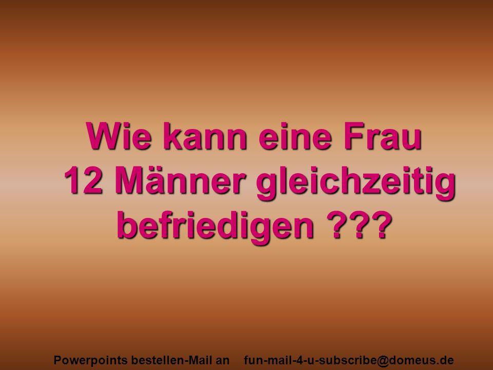 Powerpoints bestellen-Mail an fun-mail-4-u-subscribe@domeus.de Wie kann eine Frau 12 Männer gleichzeitig befriedigen ???
