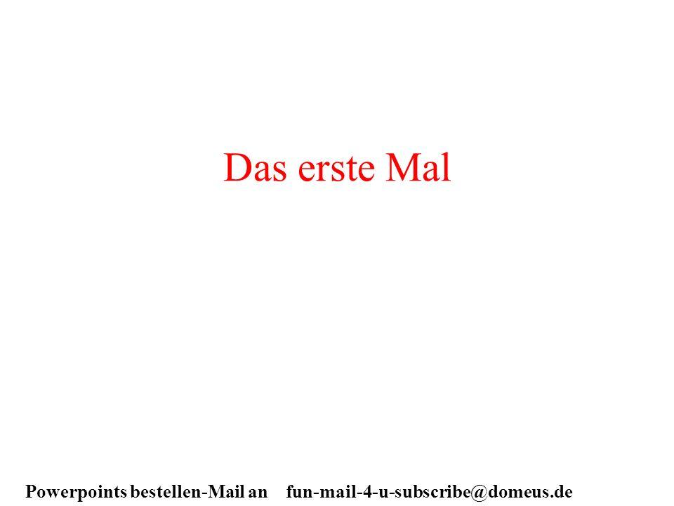 Powerpoints bestellen-Mail an fun-mail-4-u-subscribe@domeus.de Das erste Mal