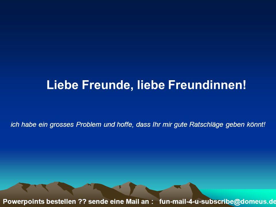 Powerpoints bestellen ?? sende eine Mail an : fun-mail-4-u-subscribe@domeus.de ich habe ein grosses Problem und hoffe, dass Ihr mir gute Ratschläge ge