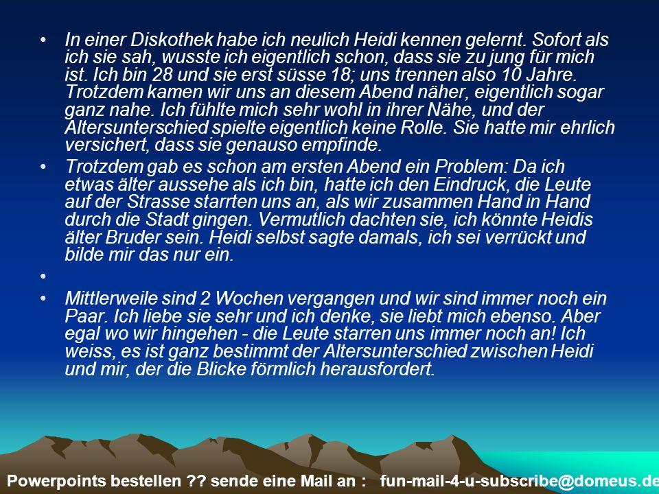 Powerpoints bestellen ?? sende eine Mail an : fun-mail-4-u-subscribe@domeus.de In einer Diskothek habe ich neulich Heidi kennen gelernt. Sofort als ic