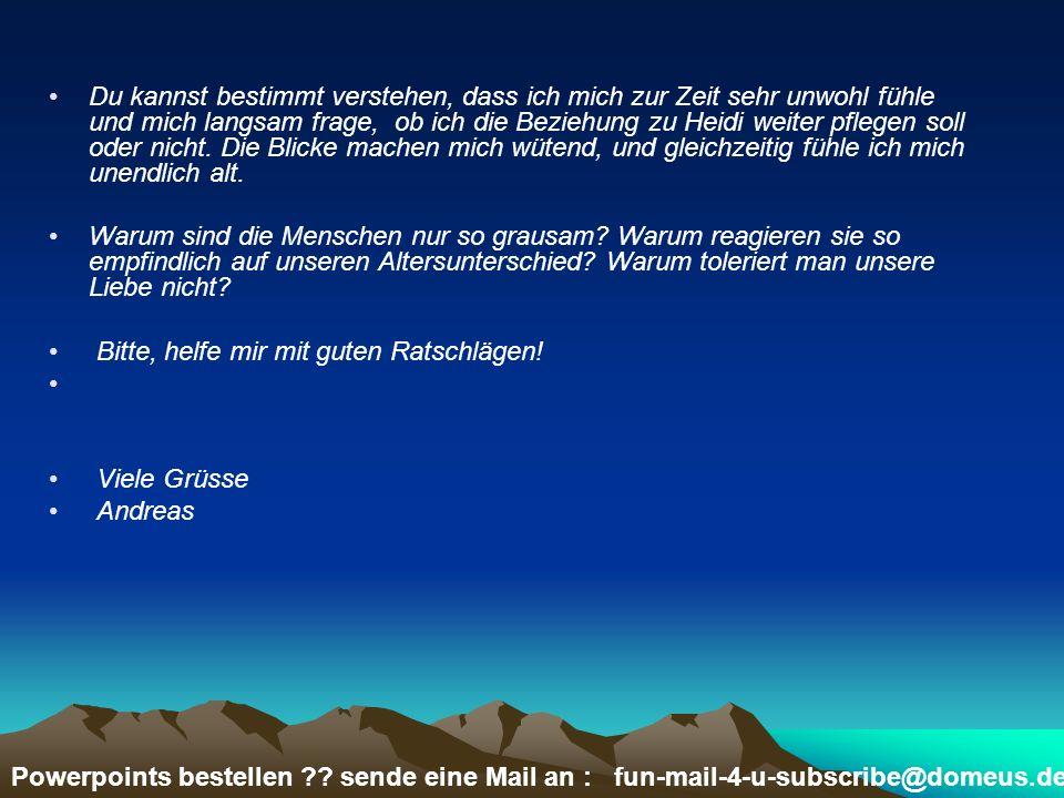 Powerpoints bestellen ?? sende eine Mail an : fun-mail-4-u-subscribe@domeus.de Du kannst bestimmt verstehen, dass ich mich zur Zeit sehr unwohl fühle