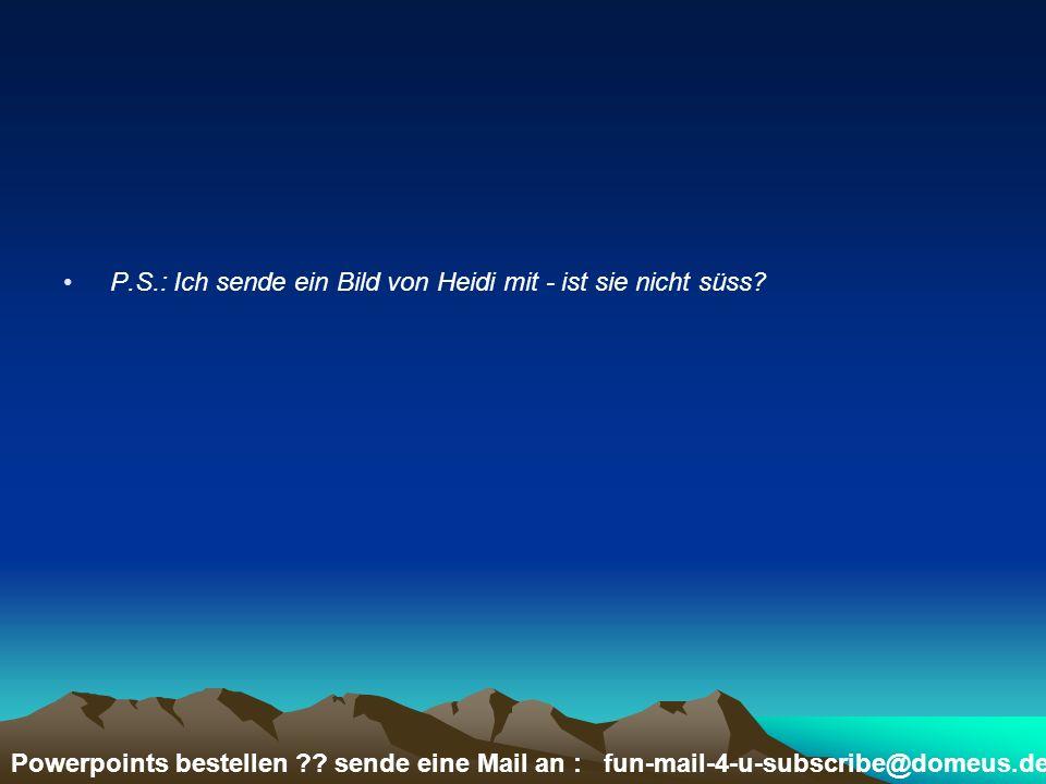 Powerpoints bestellen ?? sende eine Mail an : fun-mail-4-u-subscribe@domeus.de P.S.: Ich sende ein Bild von Heidi mit - ist sie nicht süss?