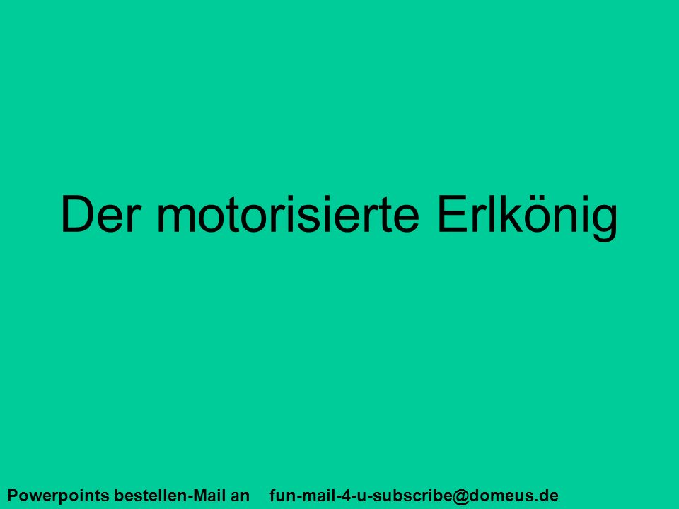 Powerpoints bestellen-Mail an fun-mail-4-u-subscribe@domeus.de Der motorisierte Erlkönig