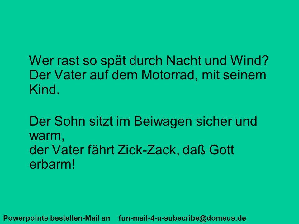 Powerpoints bestellen-Mail an fun-mail-4-u-subscribe@domeus.de Wer rast so spät durch Nacht und Wind? Der Vater auf dem Motorrad, mit seinem Kind. Der