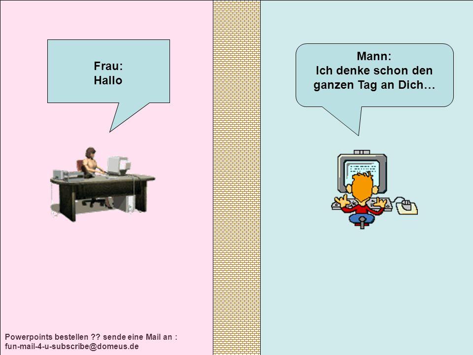 Powerpoints bestellen ?? sende eine Mail an : fun-mail-4-u-subscribe@domeus.de Mann: Ich denke schon den ganzen Tag an Dich… Frau: Hallo
