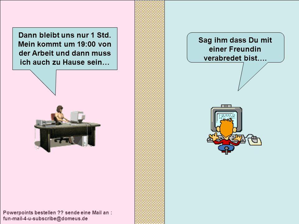 Powerpoints bestellen ?? sende eine Mail an : fun-mail-4-u-subscribe@domeus.de Sag ihm dass Du mit einer Freundin verabredet bist…. Dann bleibt uns nu