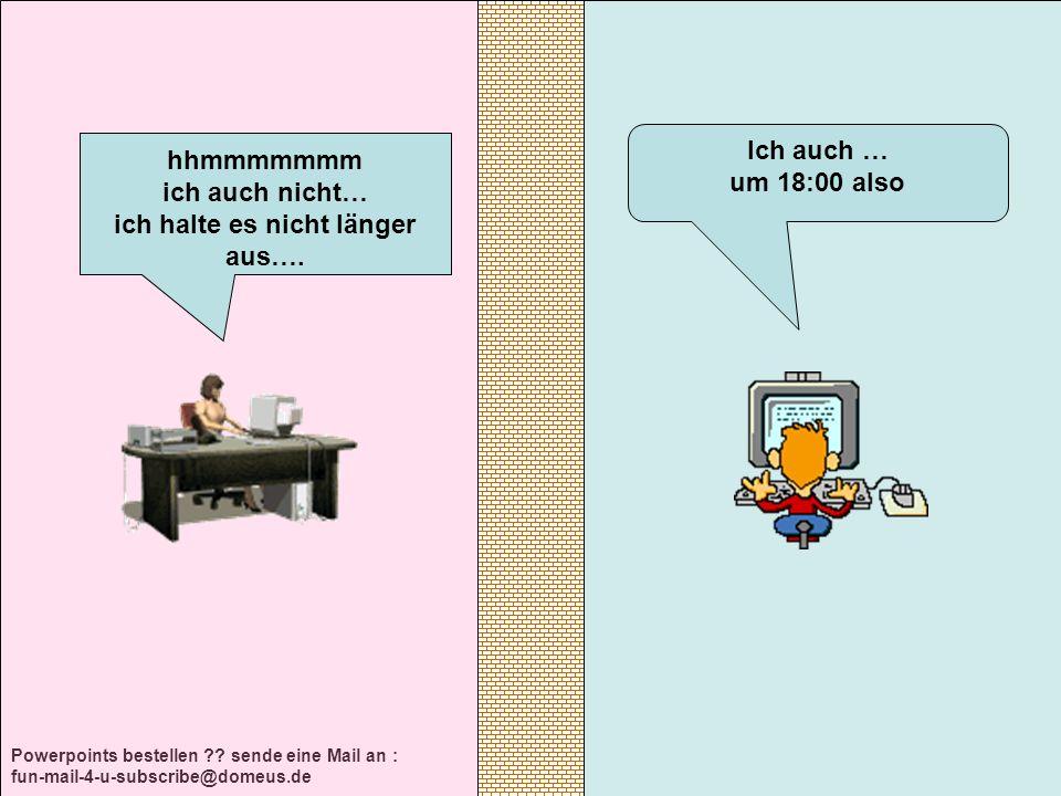 Powerpoints bestellen ?? sende eine Mail an : fun-mail-4-u-subscribe@domeus.de Ich auch … um 18:00 also hhmmmmmmm ich auch nicht… ich halte es nicht l