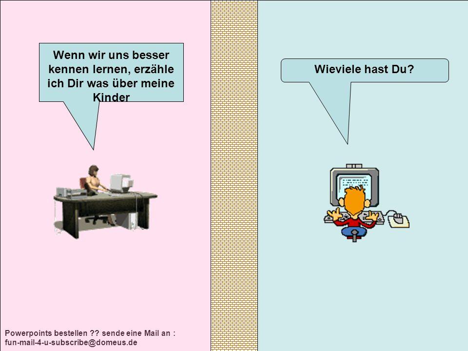 Powerpoints bestellen ?? sende eine Mail an : fun-mail-4-u-subscribe@domeus.de Wieviele hast Du? Wenn wir uns besser kennen lernen, erzähle ich Dir wa