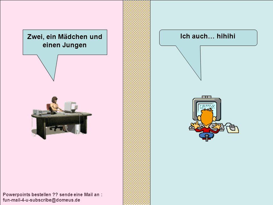 Powerpoints bestellen ?? sende eine Mail an : fun-mail-4-u-subscribe@domeus.de Ich auch… hihihi Zwei, ein Mädchen und einen Jungen