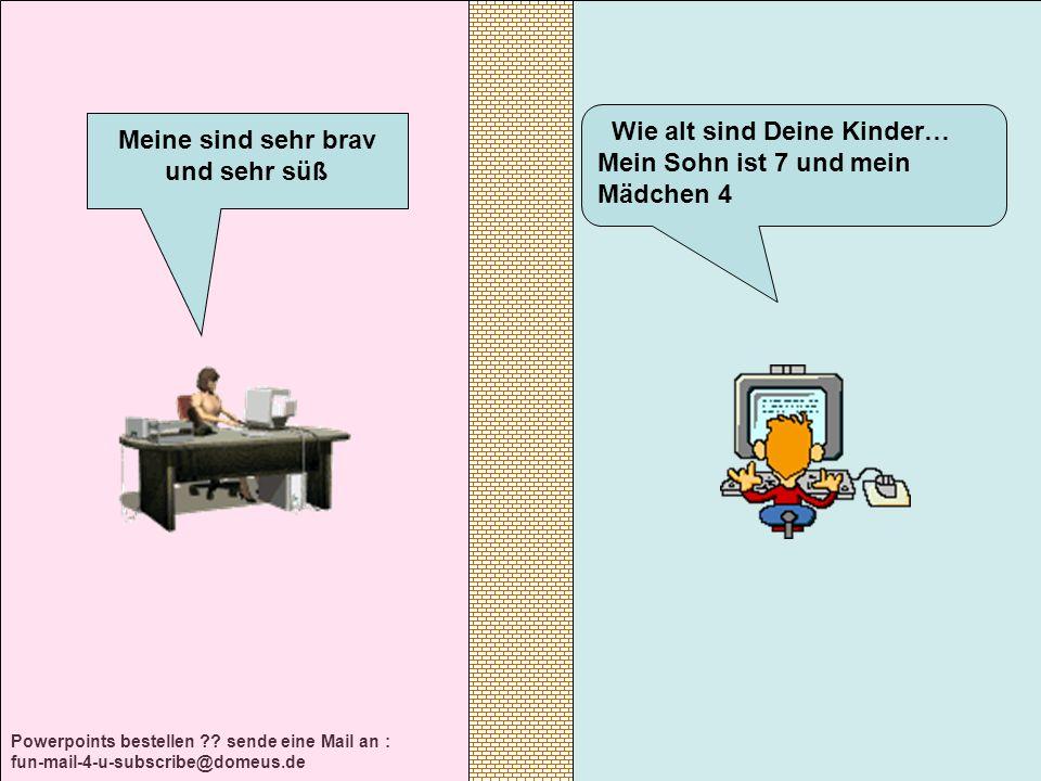 Powerpoints bestellen ?? sende eine Mail an : fun-mail-4-u-subscribe@domeus.de Wie alt sind Deine Kinder… Mein Sohn ist 7 und mein Mädchen 4 Meine sin
