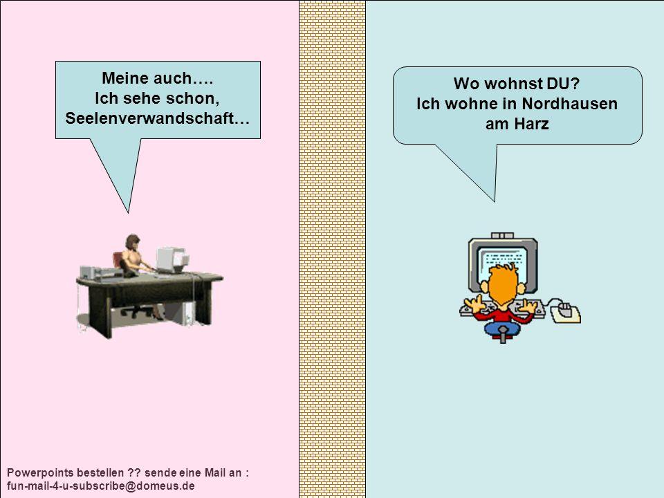 Powerpoints bestellen ?? sende eine Mail an : fun-mail-4-u-subscribe@domeus.de Wo wohnst DU? Ich wohne in Nordhausen am Harz Meine auch…. Ich sehe sch