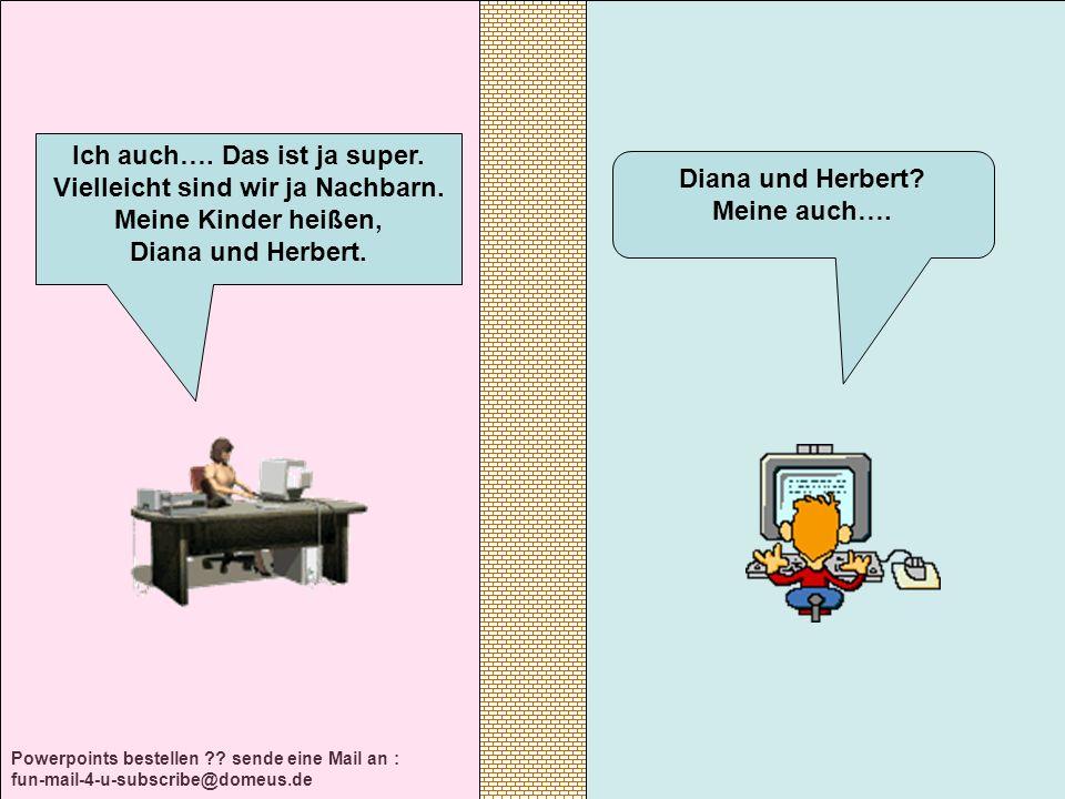 Powerpoints bestellen ?? sende eine Mail an : fun-mail-4-u-subscribe@domeus.de Diana und Herbert? Meine auch…. Ich auch…. Das ist ja super. Vielleicht