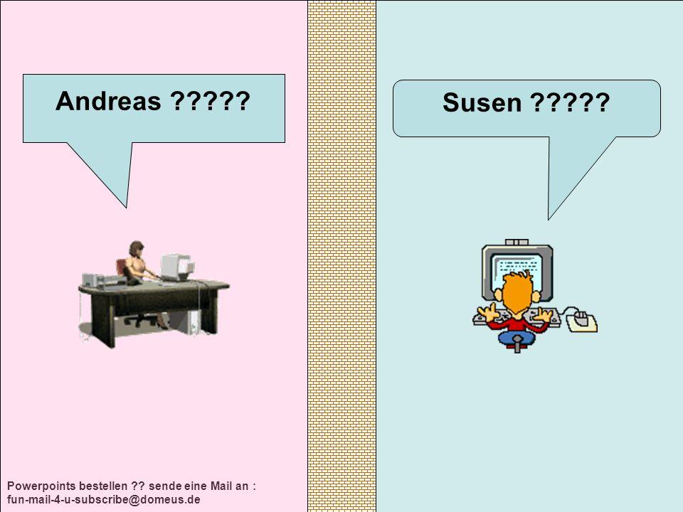 Powerpoints bestellen ?.sende eine Mail an : fun-mail-4-u-subscribe@domeus.de Susen ????.