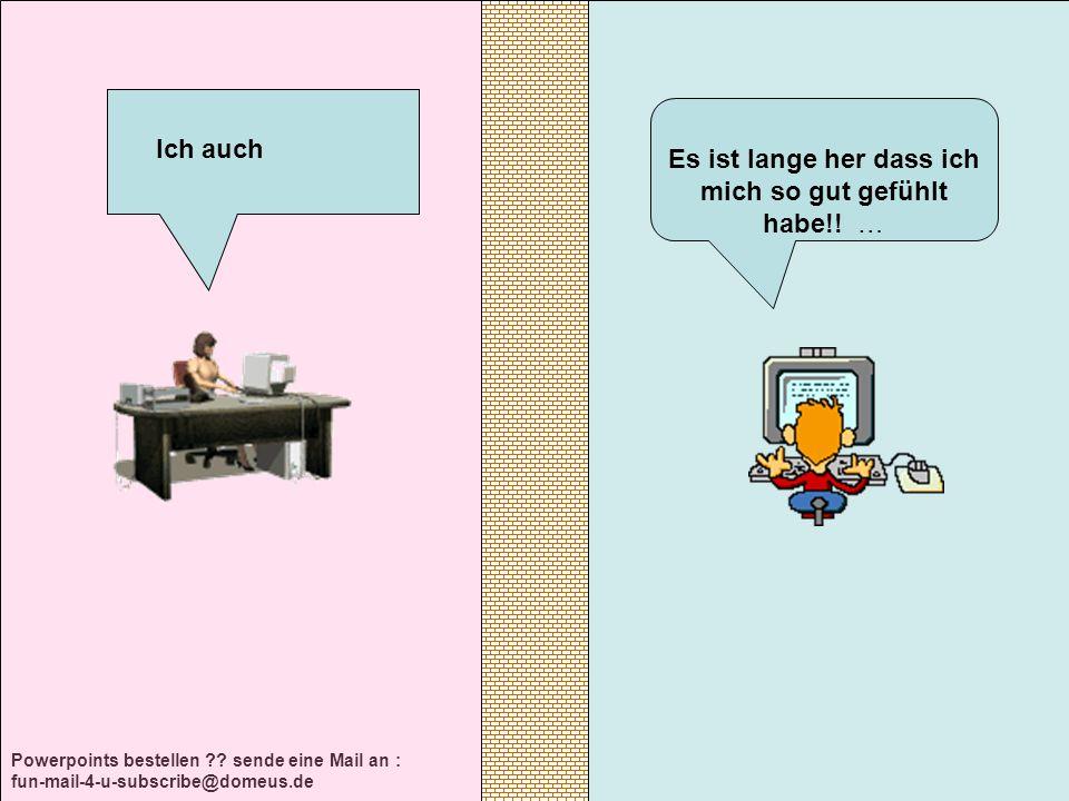 Powerpoints bestellen ?? sende eine Mail an : fun-mail-4-u-subscribe@domeus.de Es ist lange her dass ich mich so gut gefühlt habe!! … Ich auch