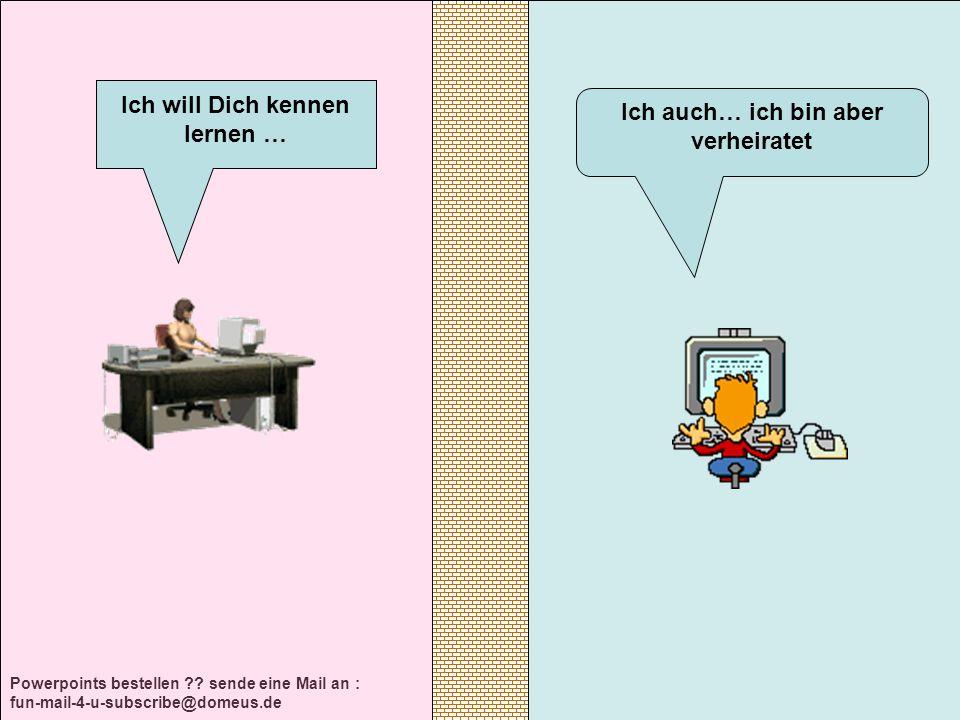 Powerpoints bestellen ?? sende eine Mail an : fun-mail-4-u-subscribe@domeus.de Ich auch… ich bin aber verheiratet Ich will Dich kennen lernen …
