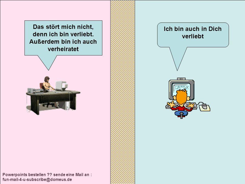 Powerpoints bestellen ?? sende eine Mail an : fun-mail-4-u-subscribe@domeus.de Ich bin auch in Dich verliebt Das stört mich nicht, denn ich bin verlie